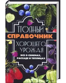 Polnyĭ spravochnik khoroshego urozhaia Vse o semenakh rassade i teplitsakh